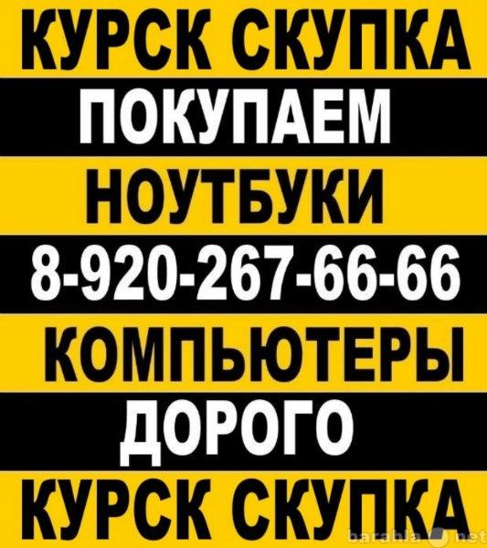 Спрос: КУРСК СКУПКА НОУТБУКОВ  8-920-267-66-66